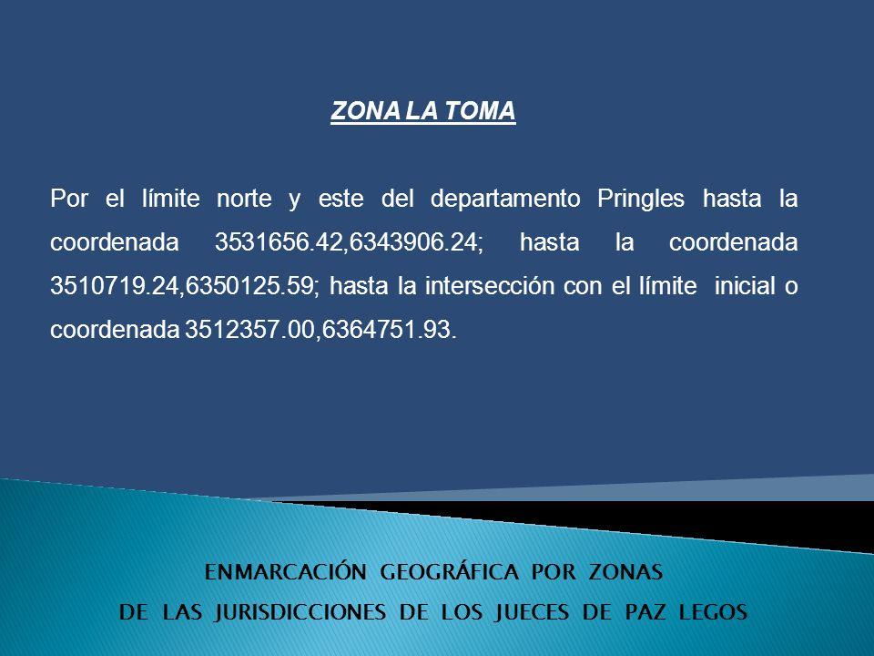 ENMARCACIÓN GEOGRÁFICA POR ZONAS DE LAS JURISDICCIONES DE LOS JUECES DE PAZ LEGOS ZONA LA TOMA Por el límite norte y este del departamento Pringles hasta la coordenada 3531656.42,6343906.24; hasta la coordenada 3510719.24,6350125.59; hasta la intersección con el límite inicial o coordenada 3512357.00,6364751.93.
