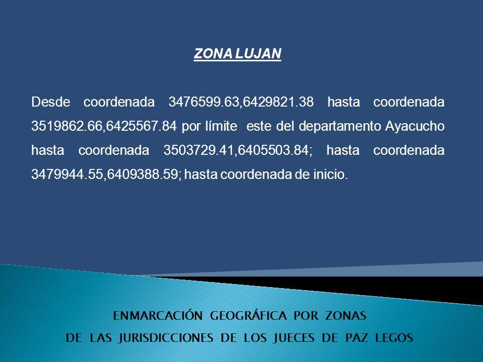 ENMARCACIÓN GEOGRÁFICA POR ZONAS DE LAS JURISDICCIONES DE LOS JUECES DE PAZ LEGOS ZONA LUJAN Desde coordenada 3476599.63,6429821.38 hasta coordenada 3519862.66,6425567.84 por límite este del departamento Ayacucho hasta coordenada 3503729.41,6405503.84; hasta coordenada 3479944.55,6409388.59; hasta coordenada de inicio.