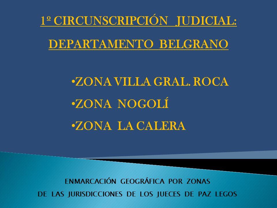 ENMARCACIÓN GEOGRÁFICA POR ZONAS DE LAS JURISDICCIONES DE LOS JUECES DE PAZ LEGOS 1º CIRCUNSCRIPCIÓN JUDICIAL: DEPARTAMENTO BELGRANO ZONA VILLA GRAL.