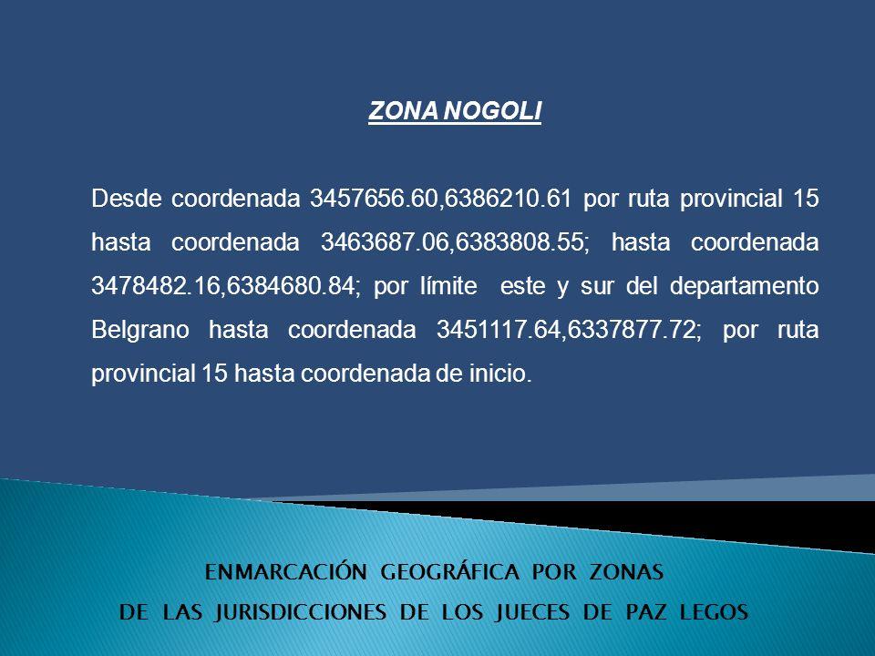 ENMARCACIÓN GEOGRÁFICA POR ZONAS DE LAS JURISDICCIONES DE LOS JUECES DE PAZ LEGOS ZONA NOGOLI Desde coordenada 3457656.60,6386210.61 por ruta provincial 15 hasta coordenada 3463687.06,6383808.55; hasta coordenada 3478482.16,6384680.84; por límite este y sur del departamento Belgrano hasta coordenada 3451117.64,6337877.72; por ruta provincial 15 hasta coordenada de inicio.