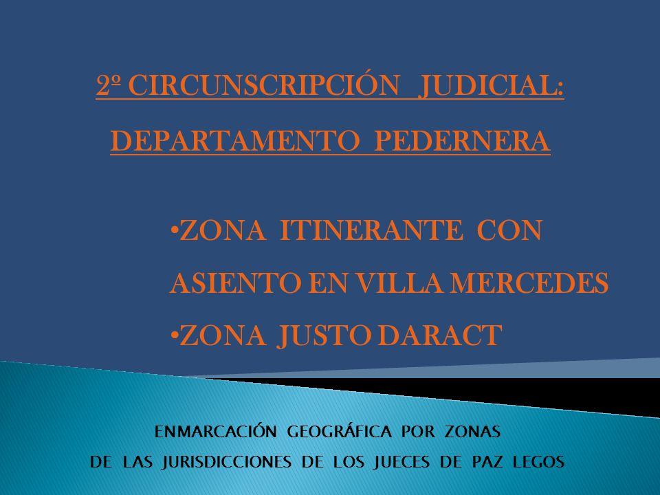 ENMARCACIÓN GEOGRÁFICA POR ZONAS DE LAS JURISDICCIONES DE LOS JUECES DE PAZ LEGOS 2º CIRCUNSCRIPCIÓN JUDICIAL: DEPARTAMENTO PEDERNERA ZONA ITINERANTE CON ASIENTO EN VILLA MERCEDES ZONA JUSTO DARACT