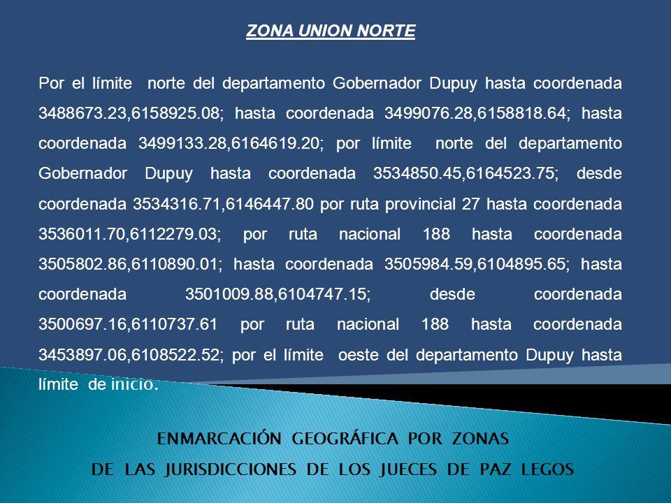 ENMARCACIÓN GEOGRÁFICA POR ZONAS DE LAS JURISDICCIONES DE LOS JUECES DE PAZ LEGOS ZONA UNION NORTE Por el límite norte del departamento Gobernador Dupuy hasta coordenada 3488673.23,6158925.08; hasta coordenada 3499076.28,6158818.64; hasta coordenada 3499133.28,6164619.20; por límite norte del departamento Gobernador Dupuy hasta coordenada 3534850.45,6164523.75; desde coordenada 3534316.71,6146447.80 por ruta provincial 27 hasta coordenada 3536011.70,6112279.03; por ruta nacional 188 hasta coordenada 3505802.86,6110890.01; hasta coordenada 3505984.59,6104895.65; hasta coordenada 3501009.88,6104747.15; desde coordenada 3500697.16,6110737.61 por ruta nacional 188 hasta coordenada 3453897.06,6108522.52; por el límite oeste del departamento Dupuy hasta límite de i nicio.