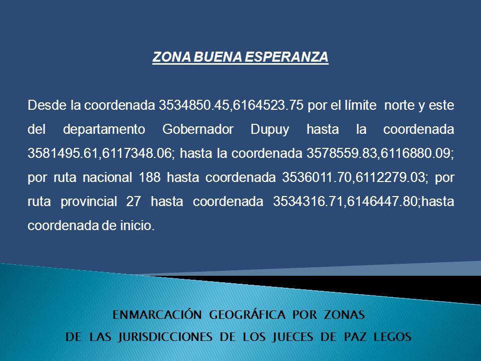 ENMARCACIÓN GEOGRÁFICA POR ZONAS DE LAS JURISDICCIONES DE LOS JUECES DE PAZ LEGOS ZONA BUENA ESPERANZA Desde la coordenada 3534850.45,6164523.75 por el límite norte y este del departamento Gobernador Dupuy hasta la coordenada 3581495.61,6117348.06; hasta la coordenada 3578559.83,6116880.09; por ruta nacional 188 hasta coordenada 3536011.70,6112279.03; por ruta provincial 27 hasta coordenada 3534316.71,6146447.80;hasta coordenada de inicio.
