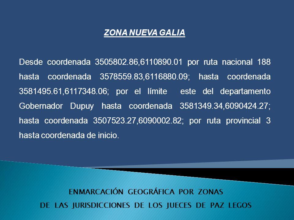 ENMARCACIÓN GEOGRÁFICA POR ZONAS DE LAS JURISDICCIONES DE LOS JUECES DE PAZ LEGOS ZONA NUEVA GALIA Desde coordenada 3505802.86,6110890.01 por ruta nacional 188 hasta coordenada 3578559.83,6116880.09; hasta coordenada 3581495.61,6117348.06; por el límite este del departamento Gobernador Dupuy hasta coordenada 3581349.34,6090424.27; hasta coordenada 3507523.27,6090002.82; por ruta provincial 3 hasta coordenada de inicio.