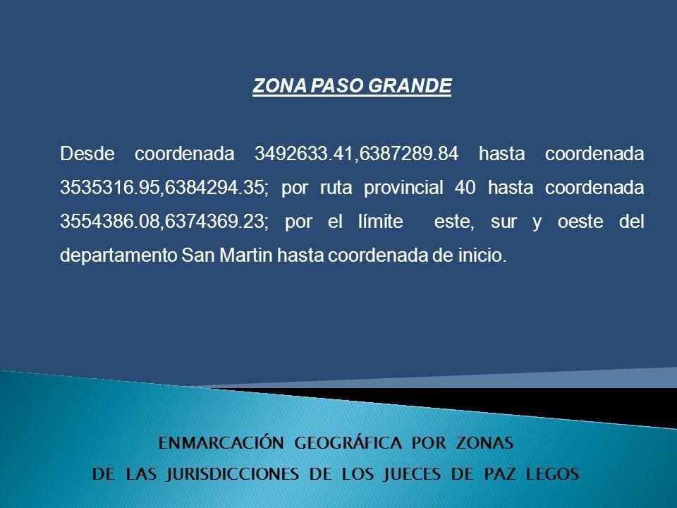 ENMARCACIÓN GEOGRÁFICA POR ZONAS DE LAS JURISDICCIONES DE LOS JUECES DE PAZ LEGOS ZONA PASO GRANDE Desde coordenada 3492633.41,6387289.84 hasta coordenada 3535316.95,6384294.35; por ruta provincial 40 hasta coordenada 3554386.08,6374369.23; por el límite este, sur y oeste del departamento San Martin hasta coordenada de inicio.