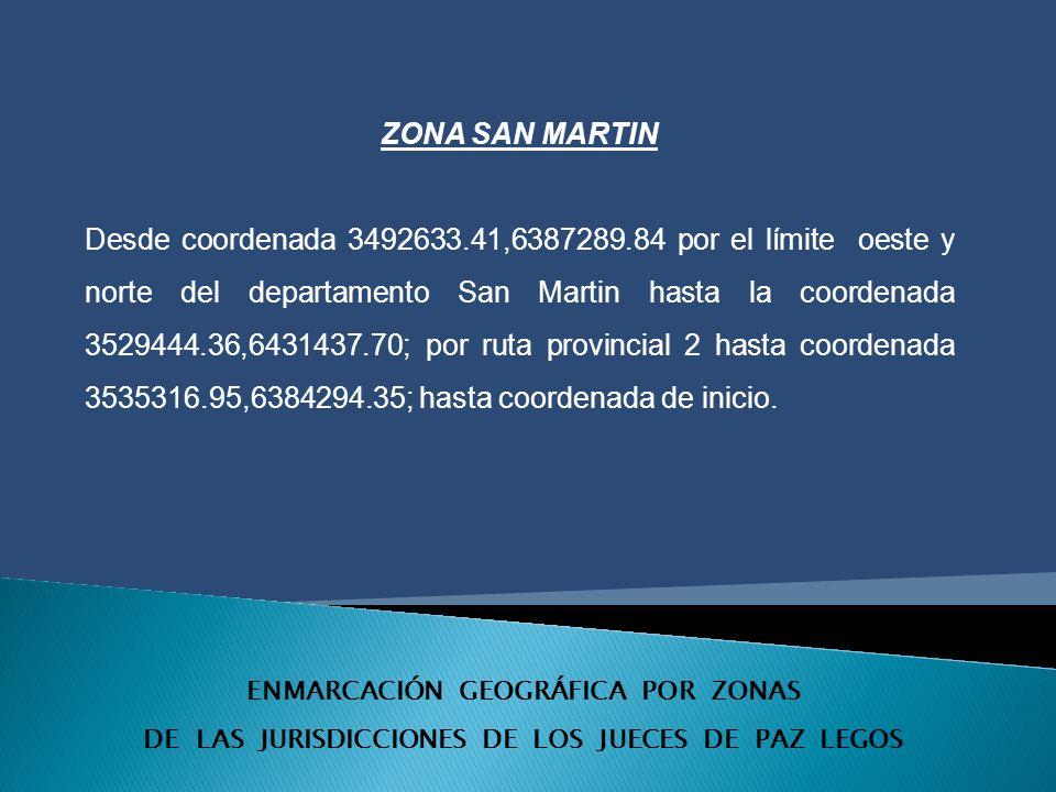 ENMARCACIÓN GEOGRÁFICA POR ZONAS DE LAS JURISDICCIONES DE LOS JUECES DE PAZ LEGOS ZONA SAN MARTIN Desde coordenada 3492633.41,6387289.84 por el límite oeste y norte del departamento San Martin hasta la coordenada 3529444.36,6431437.70; por ruta provincial 2 hasta coordenada 3535316.95,6384294.35; hasta coordenada de inicio.