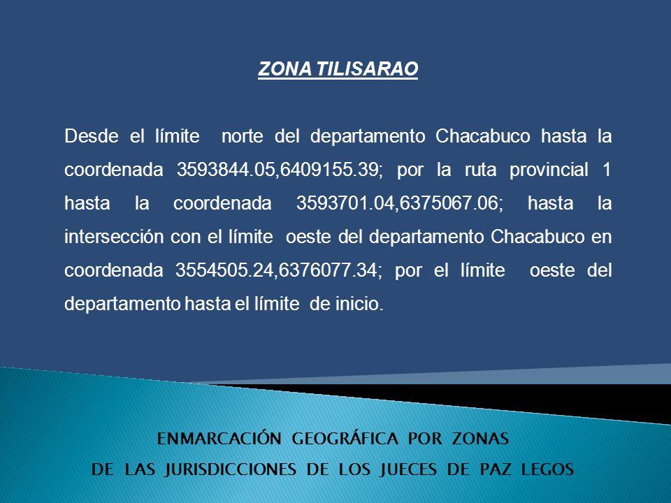 ENMARCACIÓN GEOGRÁFICA POR ZONAS DE LAS JURISDICCIONES DE LOS JUECES DE PAZ LEGOS ZONA TILISARAO Desde el límite norte del departamento Chacabuco hasta la coordenada 3593844.05,6409155.39; por la ruta provincial 1 hasta la coordenada 3593701.04,6375067.06; hasta la intersección con el límite oeste del departamento Chacabuco en coordenada 3554505.24,6376077.34; por el límite oeste del departamento hasta el límite de inicio.