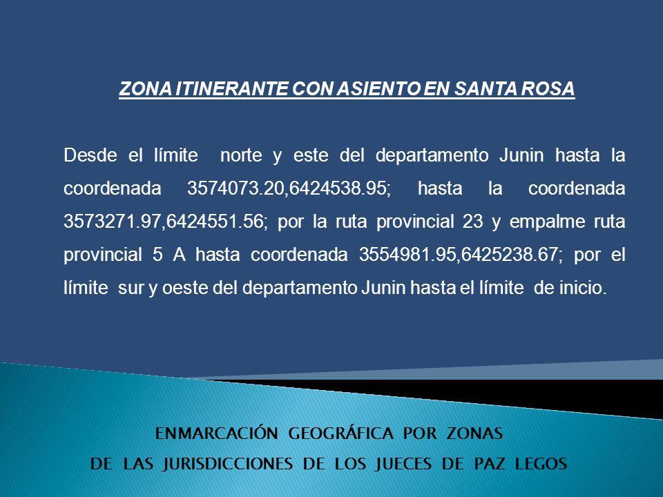 ENMARCACIÓN GEOGRÁFICA POR ZONAS DE LAS JURISDICCIONES DE LOS JUECES DE PAZ LEGOS ZONA ITINERANTE CON ASIENTO EN SANTA ROSA Desde el límite norte y este del departamento Junin hasta la coordenada 3574073.20,6424538.95; hasta la coordenada 3573271.97,6424551.56; por la ruta provincial 23 y empalme ruta provincial 5 A hasta coordenada 3554981.95,6425238.67; por el límite sur y oeste del departamento Junin hasta el límite de inicio.