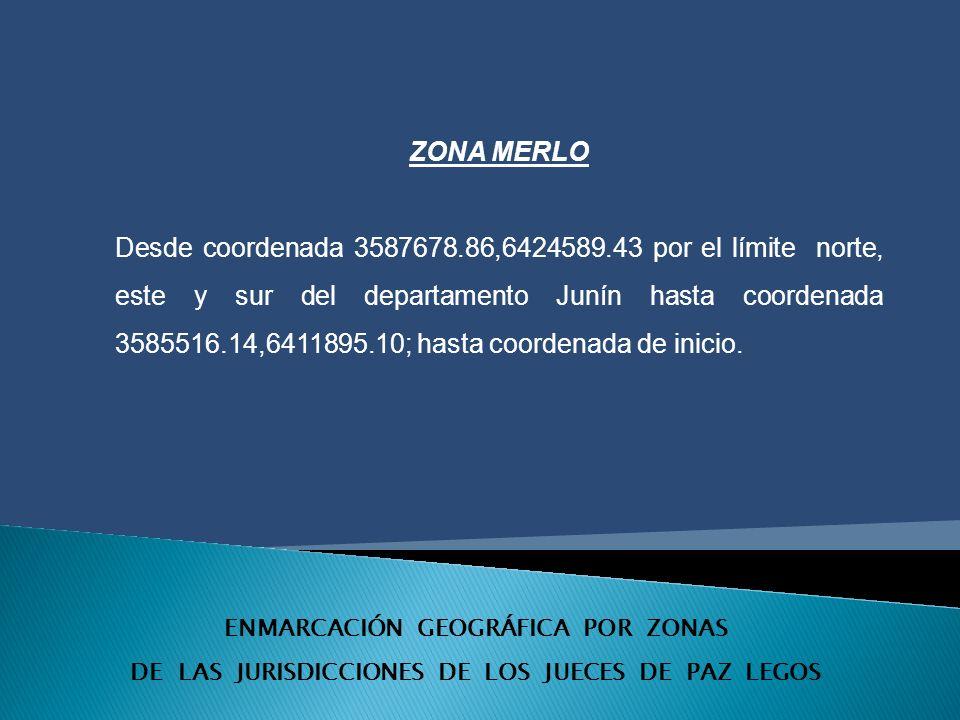 ENMARCACIÓN GEOGRÁFICA POR ZONAS DE LAS JURISDICCIONES DE LOS JUECES DE PAZ LEGOS ZONA MERLO Desde coordenada 3587678.86,6424589.43 por el límite norte, este y sur del departamento Junín hasta coordenada 3585516.14,6411895.10; hasta coordenada de inicio.