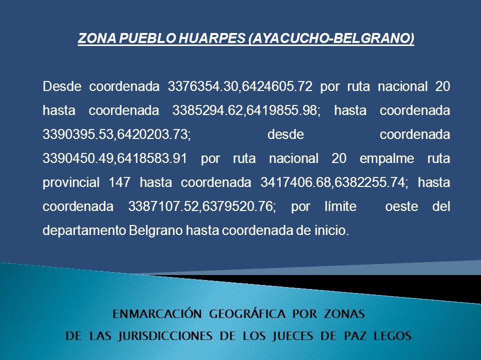ENMARCACIÓN GEOGRÁFICA POR ZONAS DE LAS JURISDICCIONES DE LOS JUECES DE PAZ LEGOS ZONA PUEBLO HUARPES (AYACUCHO-BELGRANO) Desde coordenada 3376354.30,6424605.72 por ruta nacional 20 hasta coordenada 3385294.62,6419855.98; hasta coordenada 3390395.53,6420203.73; desde coordenada 3390450.49,6418583.91 por ruta nacional 20 empalme ruta provincial 147 hasta coordenada 3417406.68,6382255.74; hasta coordenada 3387107.52,6379520.76; por límite oeste del departamento Belgrano hasta coordenada de inicio.