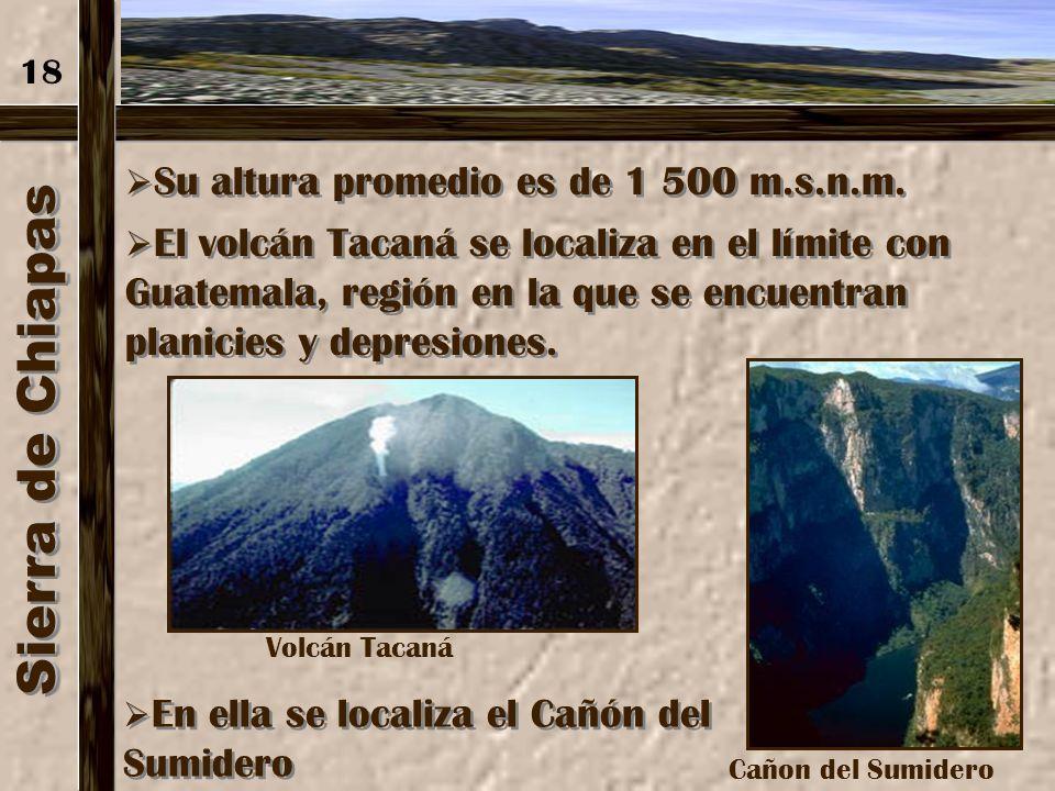 Sierra de Chiapas Es una sierra corta pero alta. Se localiza en el estado de Chiapas. Tiene una extensión de 280 km y elevaciones hasta de 2 500 m. 17