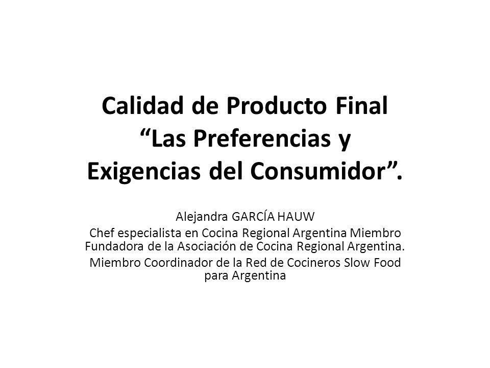 Calidad de Producto Final Las Preferencias y Exigencias del Consumidor. Alejandra GARCÍA HAUW Chef especialista en Cocina Regional Argentina Miembro F