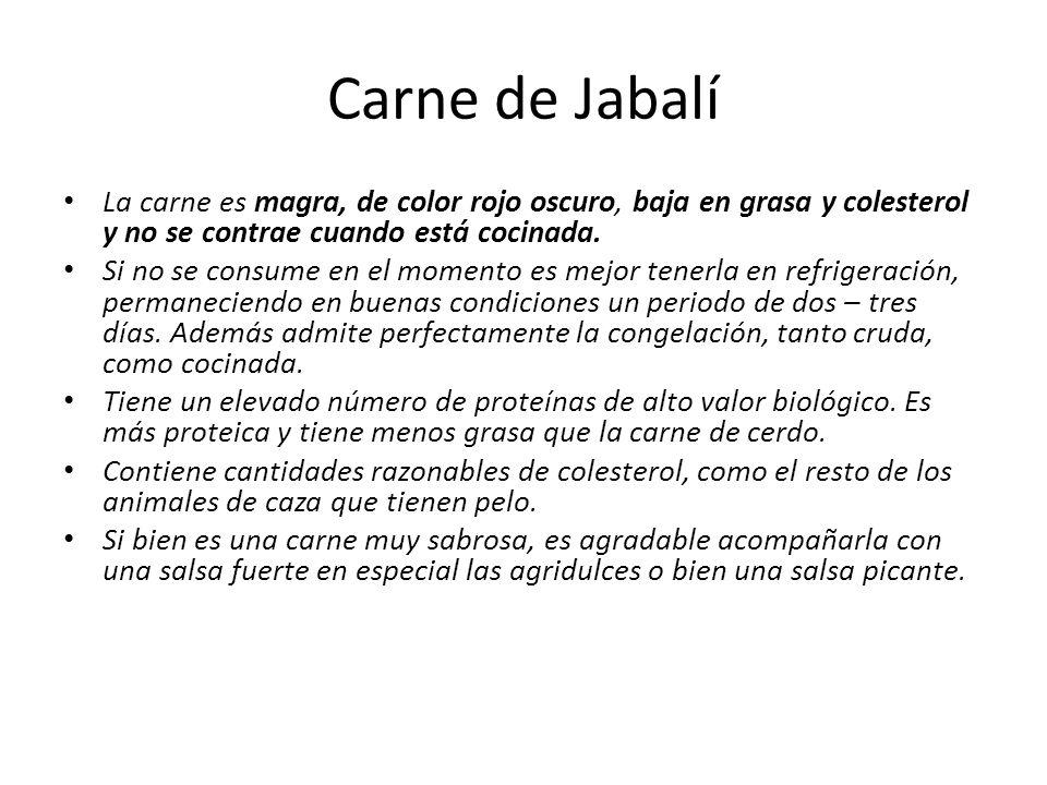 Carne de Jabalí La carne es magra, de color rojo oscuro, baja en grasa y colesterol y no se contrae cuando está cocinada. Si no se consume en el momen