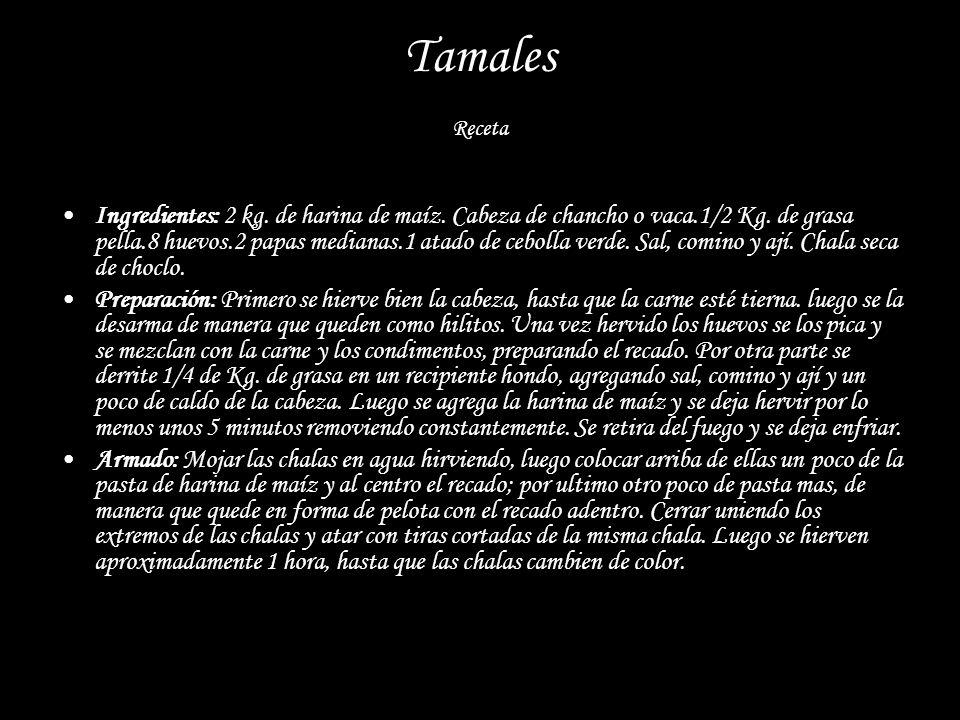 Tamales Receta Ingredientes: 2 kg. de harina de maíz. Cabeza de chancho o vaca.1/2 Kg. de grasa pella.8 huevos.2 papas medianas.1 atado de cebolla ver