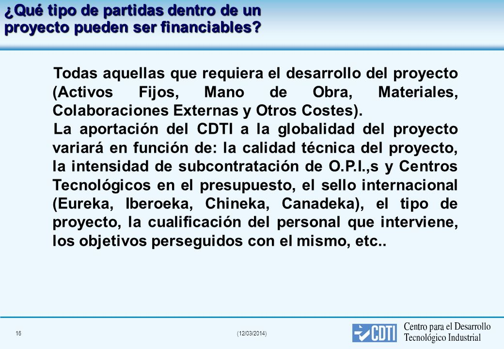 15(12/03/2014) Marco de un proyecto CDTI Aportaciones CDTI desde 150.000 (ppto. Mínimo 240.000 Euros) hasta 3.000.000 de Euros.(ppto. Superior a 5 Meu