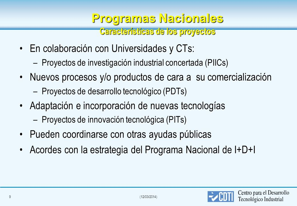 9(12/03/2014) Programas Nacionales Características de los proyectos En colaboración con Universidades y CTs:En colaboración con Universidades y CTs: –Proyectos de investigación industrial concertada (PIICs) Nuevos procesos y/o productos de cara a su comercializaciónNuevos procesos y/o productos de cara a su comercialización –Proyectos de desarrollo tecnológico (PDTs) Adaptación e incorporación de nuevas tecnologíasAdaptación e incorporación de nuevas tecnologías –Proyectos de innovación tecnológica (PITs) Pueden coordinarse con otras ayudas públicasPueden coordinarse con otras ayudas públicas Acordes con la estrategia del Programa Nacional de I+D+IAcordes con la estrategia del Programa Nacional de I+D+I