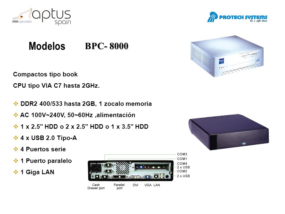 Modelos BPC- 8000 Compactos tipo book CPU tipo VIA C7 hasta 2GHz. DDR2 400/533 hasta 2GB, 1 zocalo memoria AC 100V~240V, 50~60Hz,alimentación 1 x 2.5