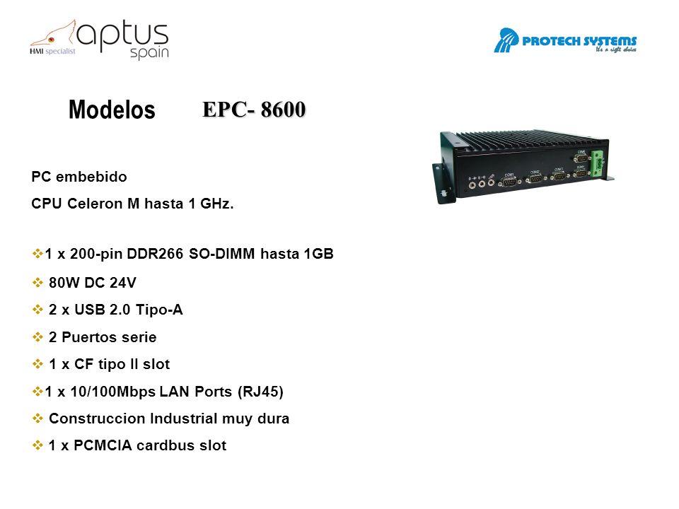 Modelos EPC- 8600 PC embebido CPU Celeron M hasta 1 GHz. 1 x 200-pin DDR266 SO-DIMM hasta 1GB 80W DC 24V 2 x USB 2.0 Tipo-A 2 Puertos serie 1 x CF tip