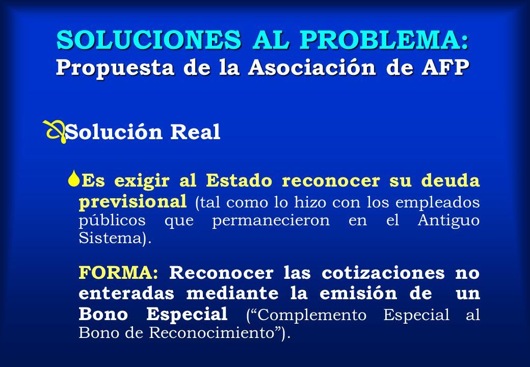 SOLUCIONES AL PROBLEMA: Propuesta de la Asociación de AFP Ô Solución Real S Es exigir al Estado reconocer su deuda previsional (tal como lo hizo con l
