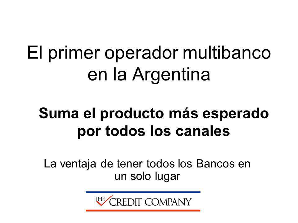 El primer operador multibanco en la Argentina La ventaja de tener todos los Bancos en un solo lugar Suma el producto más esperado por todos los canale