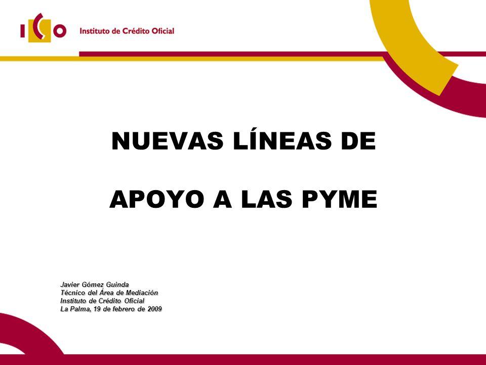 NUEVAS LÍNEAS DE APOYO A LAS PYME Javier Gómez Guinda Técnico del Área de Mediación Instituto de Crédito Oficial La Palma, 19 de febrero de 2009