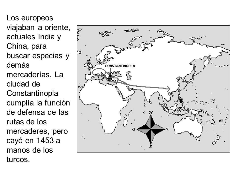 Los europeos viajaban a oriente, actuales India y China, para buscar especias y demás mercaderías. La ciudad de Constantinopla cumplía la función de d