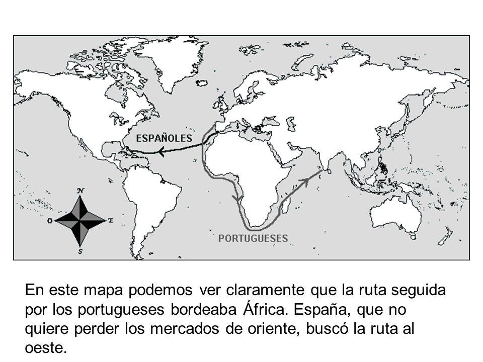 En este mapa podemos ver claramente que la ruta seguida por los portugueses bordeaba África. España, que no quiere perder los mercados de oriente, bus