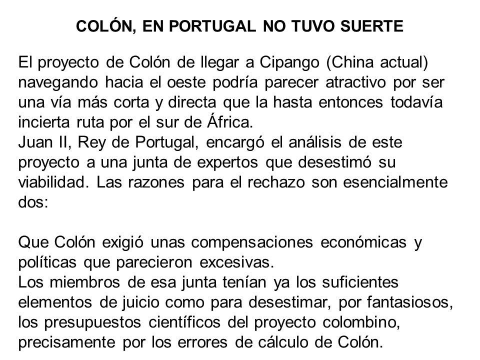 COLÓN, EN PORTUGAL NO TUVO SUERTE El proyecto de Colón de llegar a Cipango (China actual) navegando hacia el oeste podría parecer atractivo por ser un