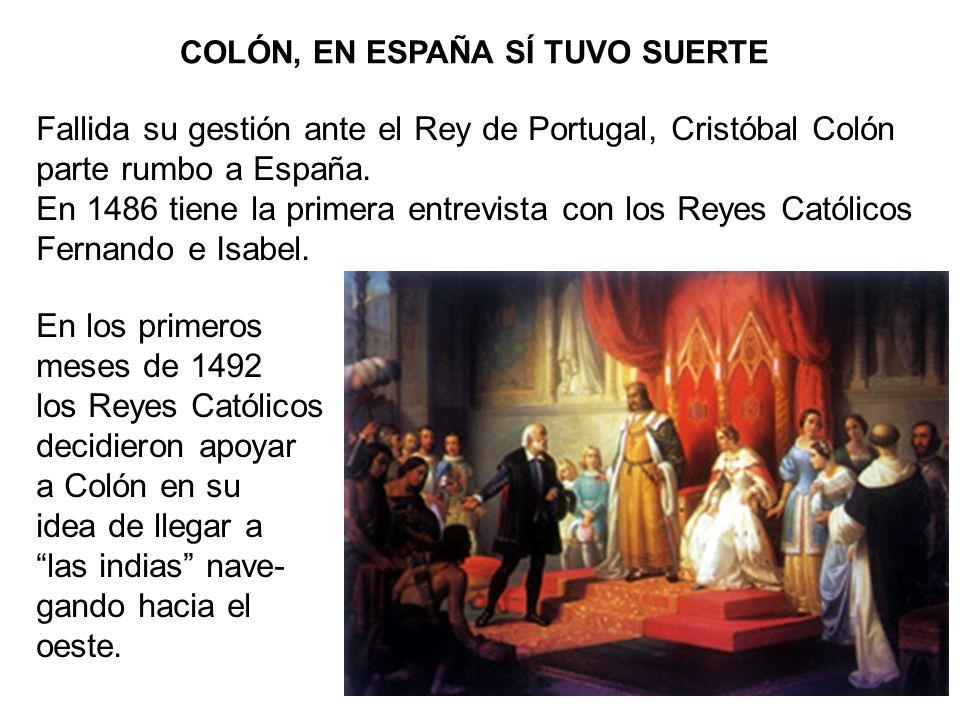 COLÓN, EN ESPAÑA SÍ TUVO SUERTE Fallida su gestión ante el Rey de Portugal, Cristóbal Colón parte rumbo a España. En 1486 tiene la primera entrevista