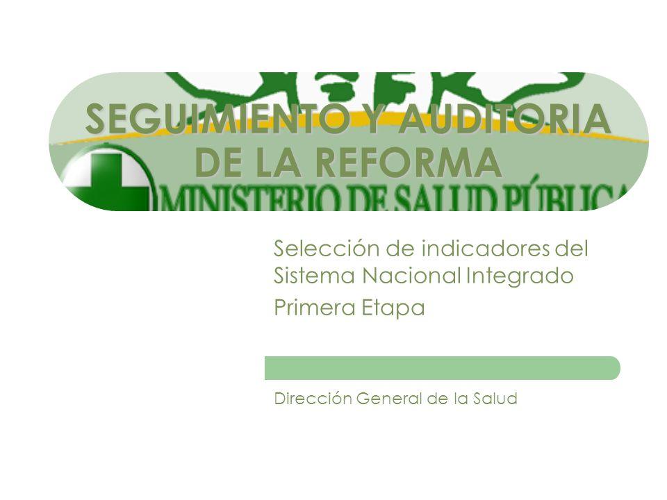 SEGUIMIENTO Y AUDITORIA DE LA REFORMA Selección de indicadores del Sistema Nacional Integrado Primera Etapa Dirección General de la Salud
