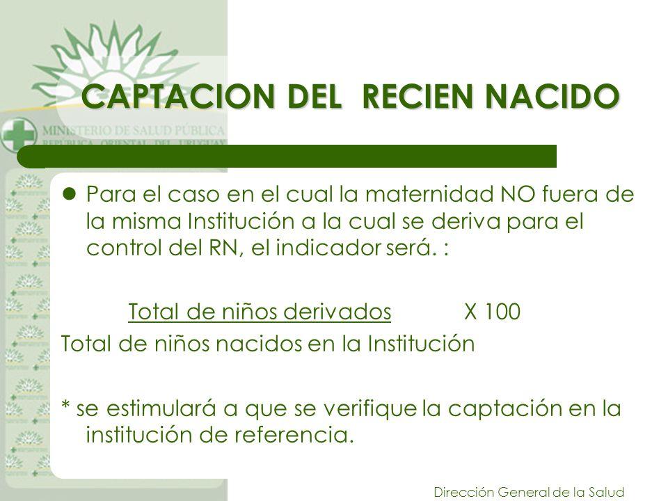 Dirección General de la Salud CAPTACION DEL RECIEN NACIDO Para el caso en el cual la maternidad NO fuera de la misma Institución a la cual se deriva para el control del RN, el indicador será.