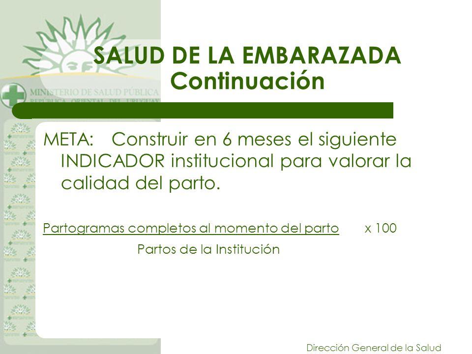 Dirección General de la Salud SALUD DE LA EMBARAZADA Continuación META: Construir en 6 meses el siguiente INDICADOR institucional para valorar la calidad del parto.
