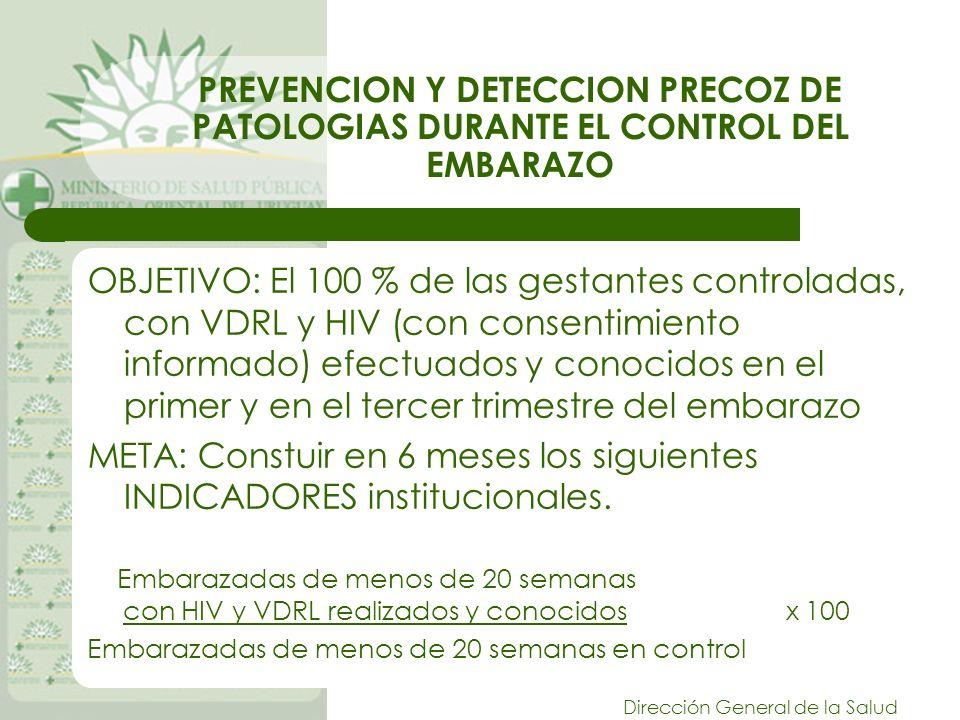 Dirección General de la Salud PREVENCION Y DETECCION PRECOZ DE PATOLOGIAS DURANTE EL CONTROL DEL EMBARAZO OBJETIVO: El 100 % de las gestantes controladas, con VDRL y HIV (con consentimiento informado) efectuados y conocidos en el primer y en el tercer trimestre del embarazo META: Constuir en 6 meses los siguientes INDICADORES institucionales.