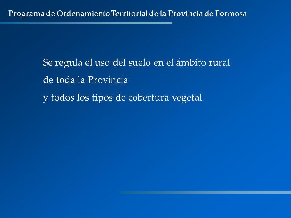 Programa de Ordenamiento Territorial de la Provincia de Formosa Se regula el uso del suelo en el ámbito rural de toda la Provincia y todos los tipos d