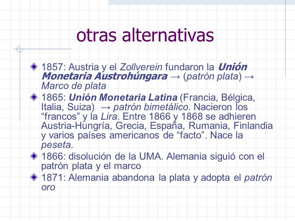 otras alternativas 1857: Austria y el Zollverein fundaron la Unión Monetaria Austrohúngara (patrón plata) Marco de plata 1865: Unión Monetaria Latina