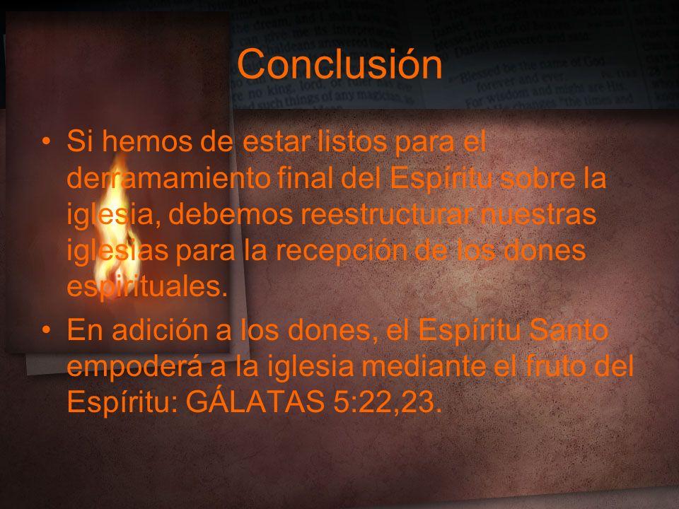 Conclusión Si hemos de estar listos para el derramamiento final del Espíritu sobre la iglesia, debemos reestructurar nuestras iglesias para la recepción de los dones espirituales.