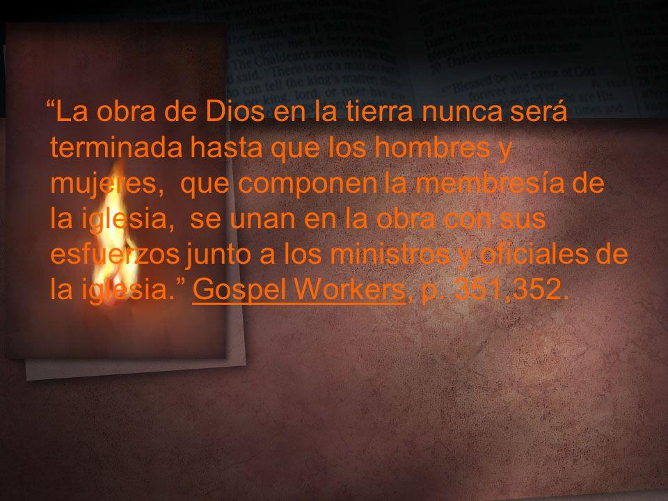 La obra de Dios en la tierra nunca será terminada hasta que los hombres y mujeres, que componen la membresía de la iglesia, se unan en la obra con sus esfuerzos junto a los ministros y oficiales de la iglesia.