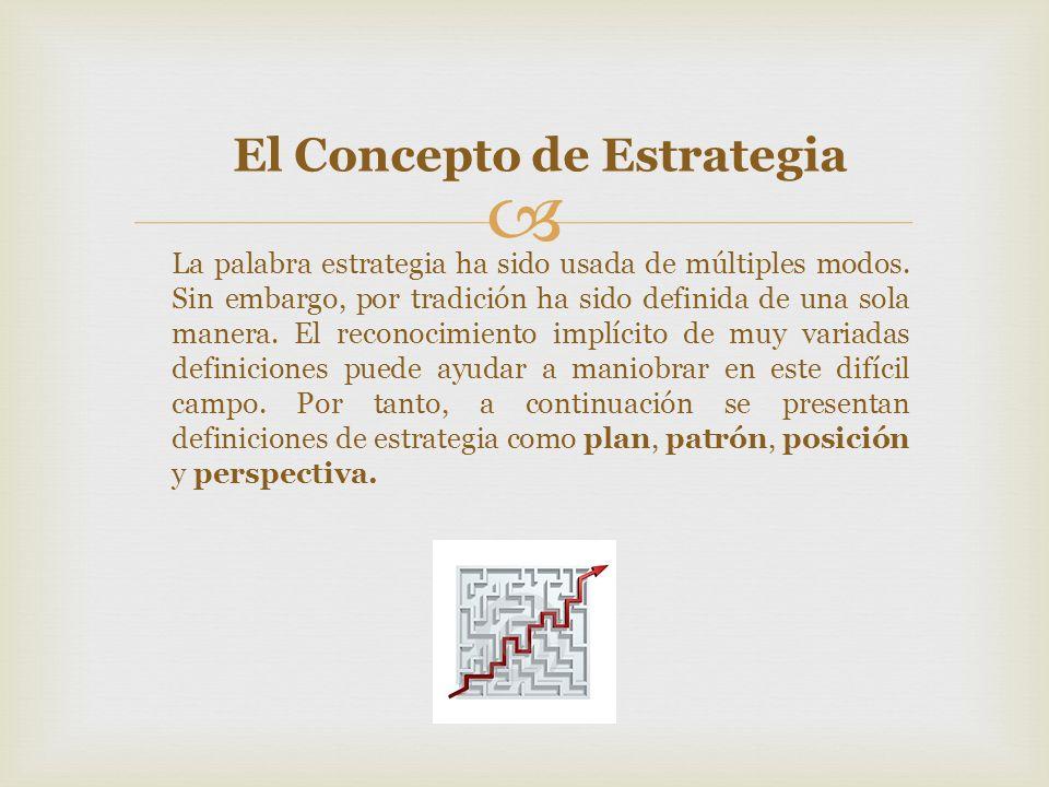 El Concepto de Estrategia La palabra estrategia ha sido usada de múltiples modos. Sin embargo, por tradición ha sido definida de una sola manera. El r