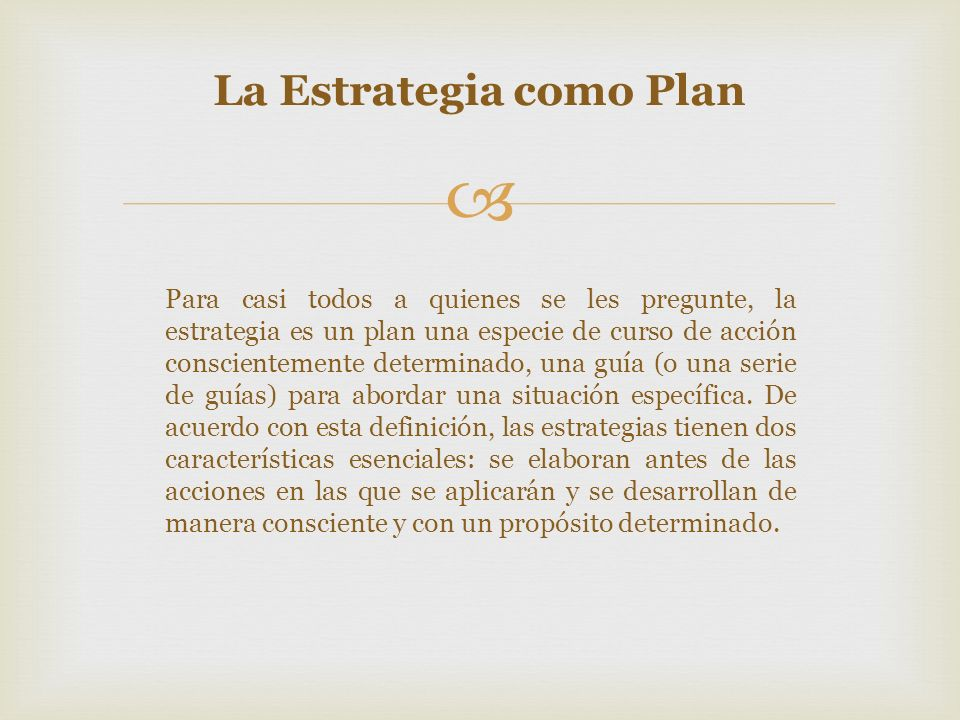Por ejemplo: En la milicia: la estrategia implica trazar el plan de guerra...dirigir las campañas individuales y, a partir de ello, decidir acerca de los compromisos individuales En la teoría del juego: La estrategia es un plan completo , que especifica las elecciones (que el jugador) hará en cada situación posible En la administración: La estrategia es un plan unificado, comprensible e integral...diseñado para asegurar que los objetivos básicos de la empresa sean alcanzados La Estrategia como Plan