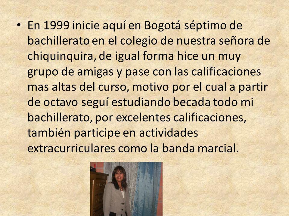 En 1999 inicie aquí en Bogotá séptimo de bachillerato en el colegio de nuestra señora de chiquinquira, de igual forma hice un muy grupo de amigas y pa
