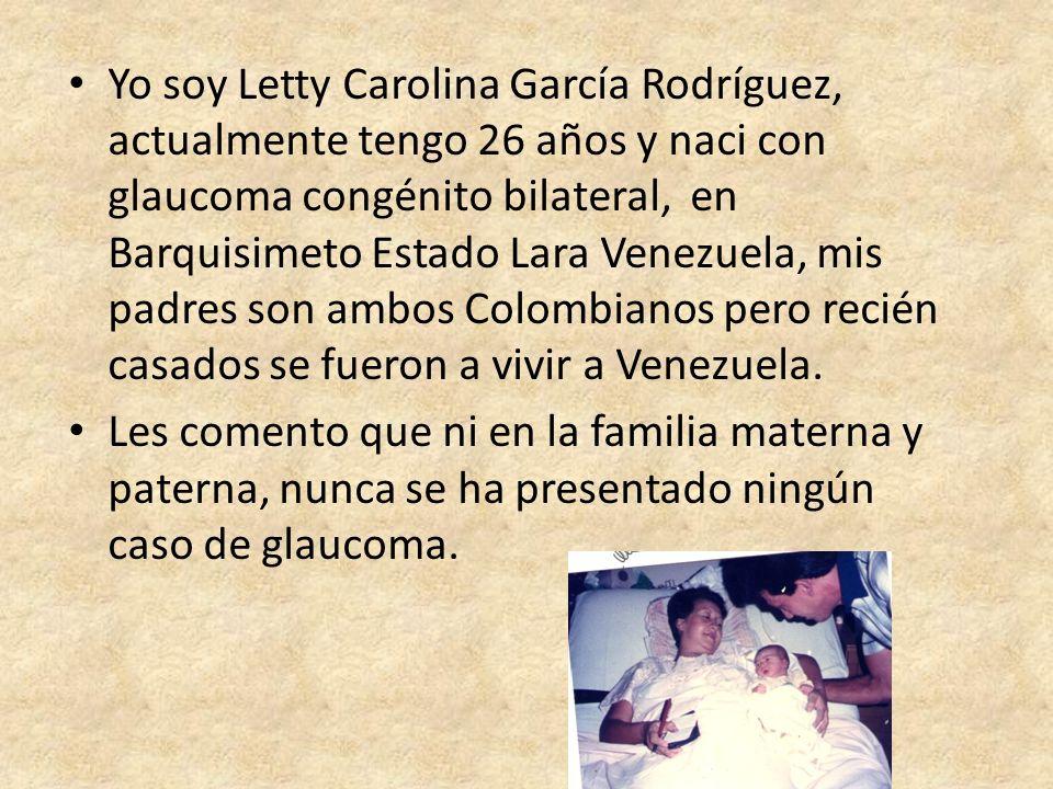 Yo soy Letty Carolina García Rodríguez, actualmente tengo 26 años y naci con glaucoma congénito bilateral, en Barquisimeto Estado Lara Venezuela, mis