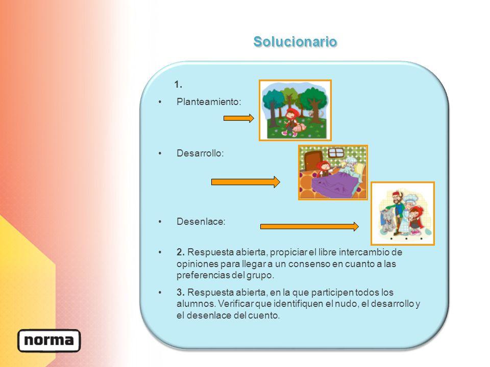 1. Planteamiento: Desarrollo: Desenlace: 2. Respuesta abierta, propiciar el libre intercambio de opiniones para llegar a un consenso en cuanto a las p