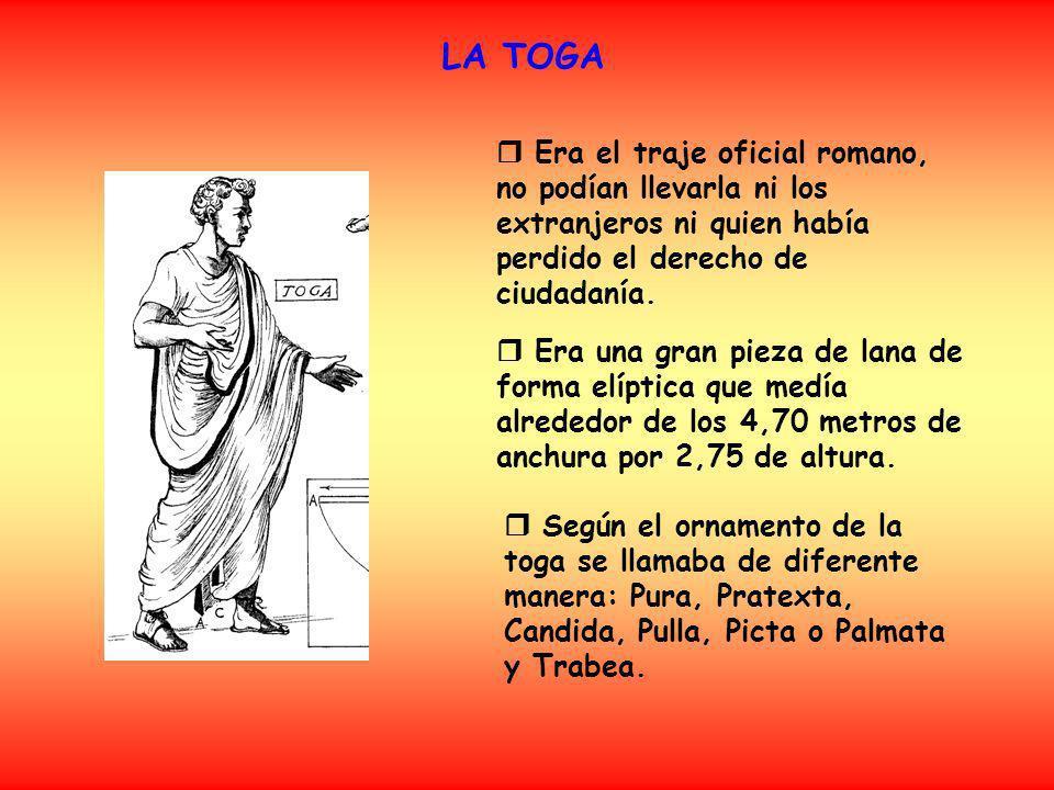 LA TOGA Era el traje oficial romano, no podían llevarla ni los extranjeros ni quien había perdido el derecho de ciudadanía. Era una gran pieza de lana