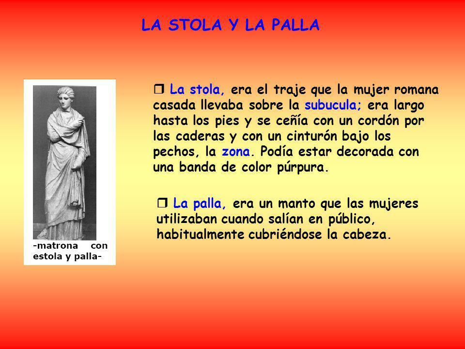 LA STOLA Y LA PALLA La stola, era el traje que la mujer romana casada llevaba sobre la subucula; era largo hasta los pies y se ceñía con un cordón por las caderas y con un cinturón bajo los pechos, la zona.