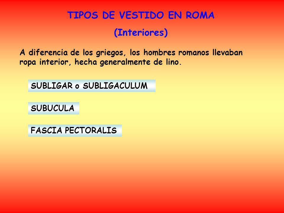 TIPOS DE VESTIDO EN ROMA (Interiores) SUBLIGAR o SUBLIGACULUM A diferencia de los griegos, los hombres romanos llevaban ropa interior, hecha generalme