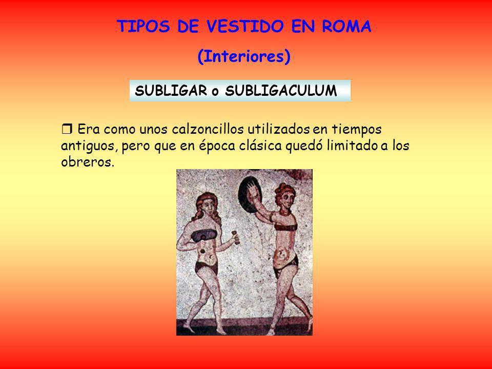 TIPOS DE VESTIDO EN ROMA (Interiores) SUBLIGAR o SUBLIGACULUM Era como unos calzoncillos utilizados en tiempos antiguos, pero que en época clásica quedó limitado a los obreros.