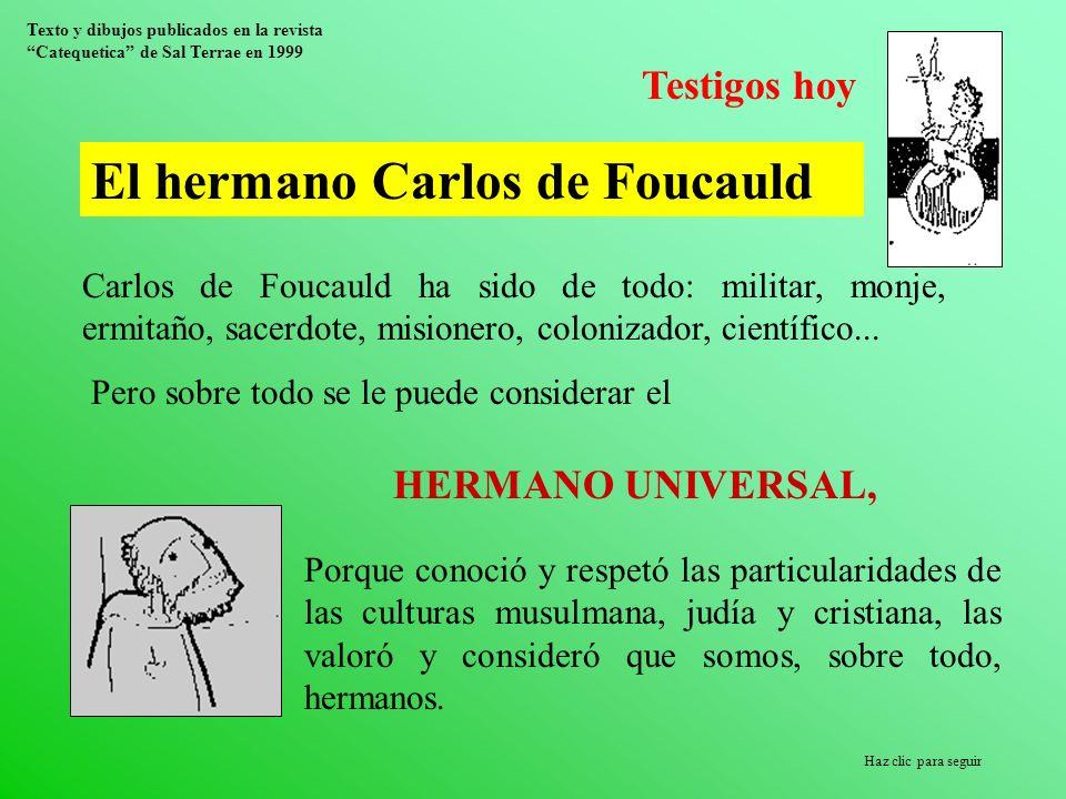 Testigos hoy El hermano Carlos de Foucauld Carlos de Foucauld ha sido de todo: militar, monje, ermitaño, sacerdote, misionero, colonizador, científico