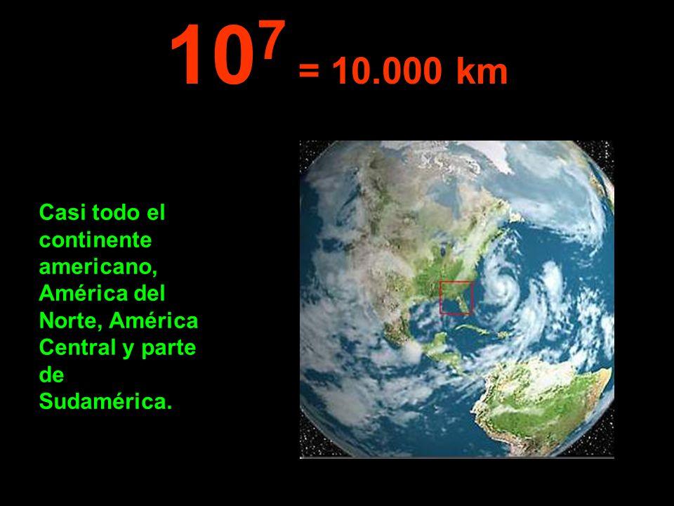 Casi todo el continente americano, América del Norte, América Central y parte de Sudamérica. 10 7 = 10.000 km