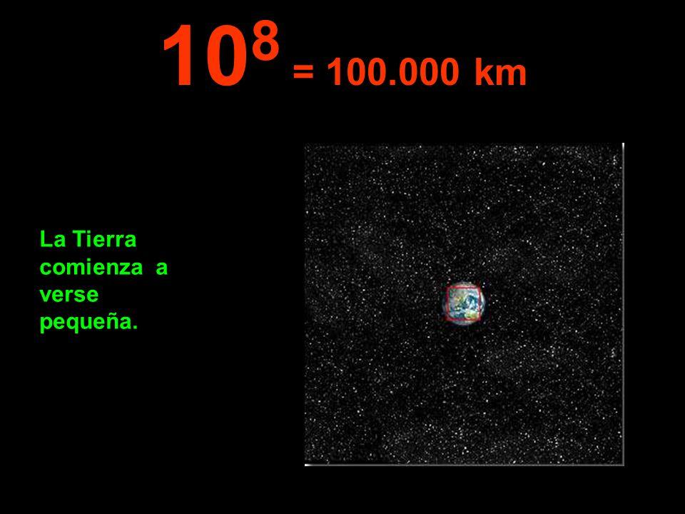 La Tierra comienza a verse pequeña. 10 8 = 100.000 km