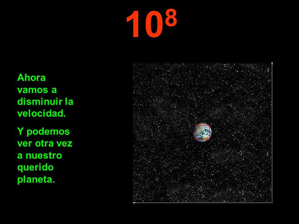 10 8 Ahora vamos a disminuir la velocidad. Y podemos ver otra vez a nuestro querido planeta.